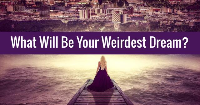 What Will Be Your Weirdest Dream?
