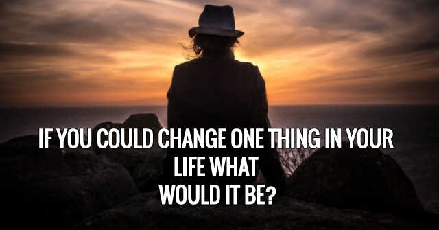 If You Could Change One Thing In Your Life What Would It Be?