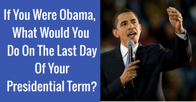 If You Were Obama, What Would You Do On The Last Day Of Your Presidential Term?