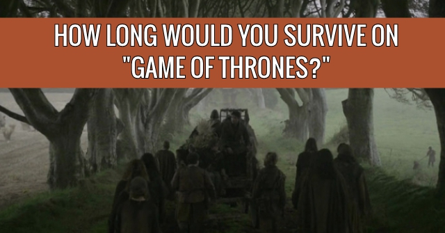 "How Long Would You Survive On ""Game Of Thrones?"""