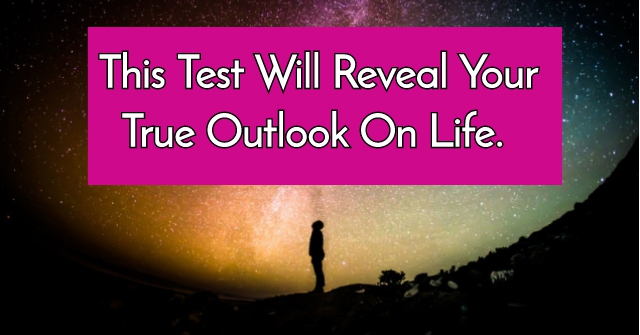 This Test Will Reveal Your True Outlook On Life.
