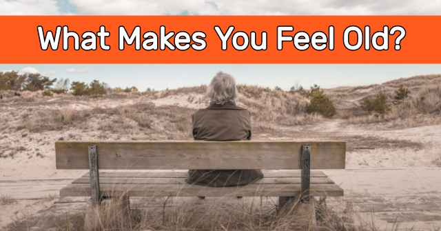 What Makes You Feel Old?