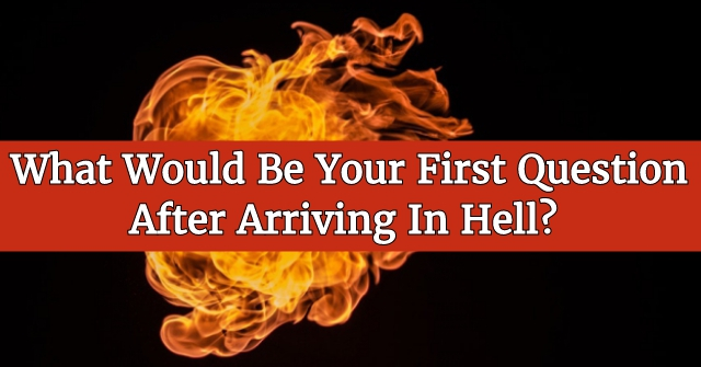 What Would Be Your First Question After Arriving In Hell?