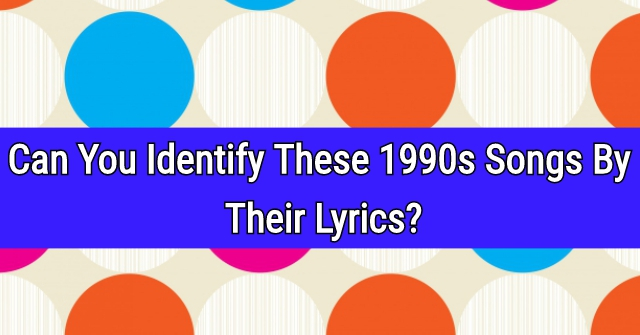 Can You Identify These 1990s Famous Songs By Their Lyrics?