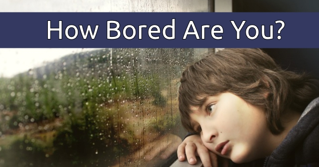 How Bored Are You?