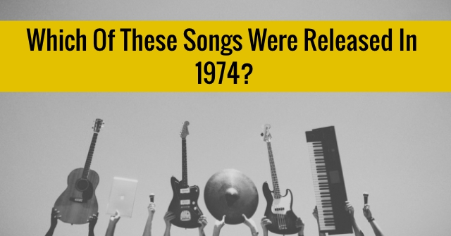 Which Of These Songs Were Released in 1974?