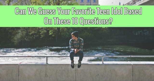 Can We Guess Your Favorite Teen Idol Based On These 10 Questions?