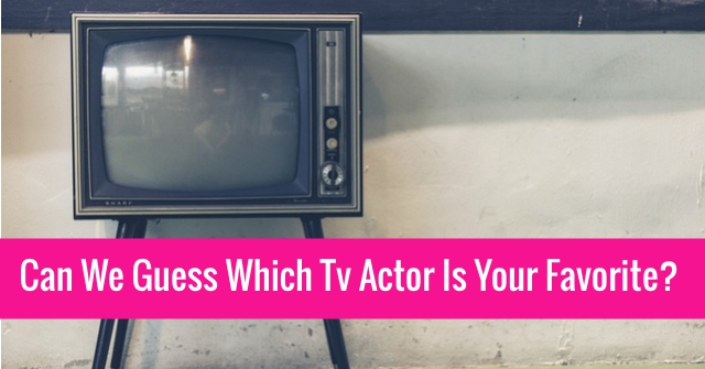Can We Guess Which Tv Actor Is Your Favorite?
