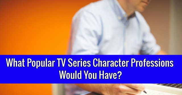 What Popular TV Series Character Professions Would You Have?
