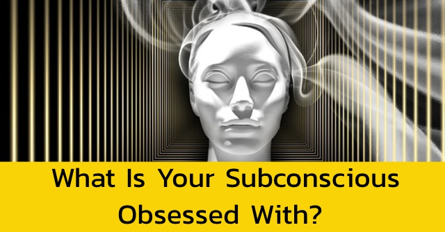 What Is Your Subconscious Obsessed With?