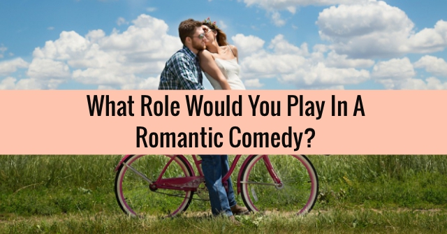What Role Would You Play In A Romantic Comedy?