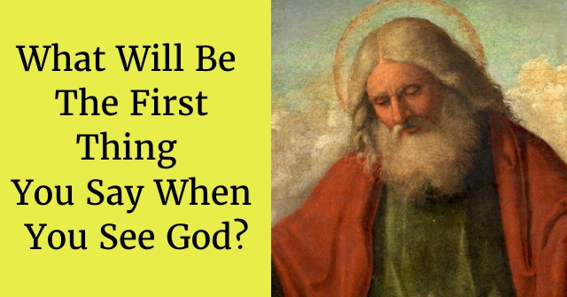 What Will Be The First Thing You Say When You See God?