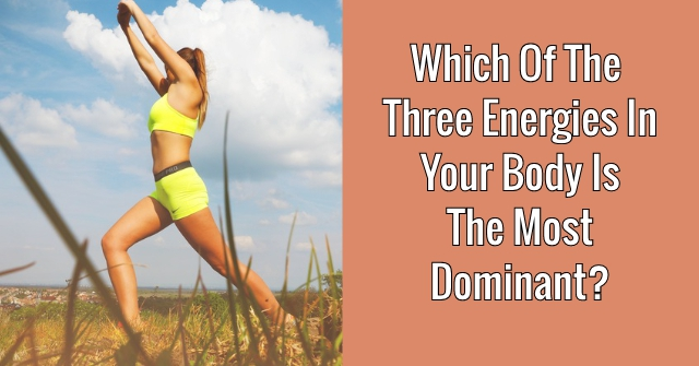 Which Of The Three Energies In Your Body Is The Most Dominant?