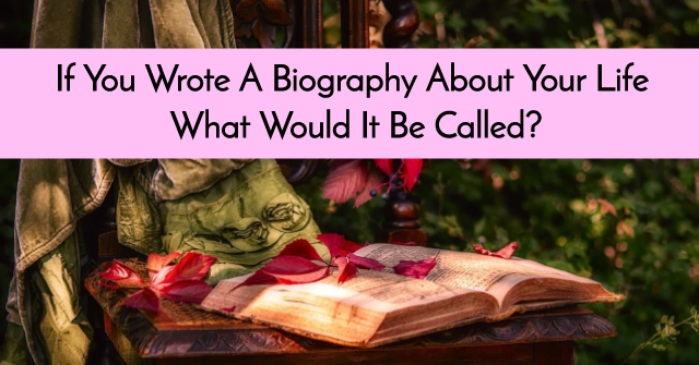 If You Wrote A Biography About Your Life, What Would It Be Called?