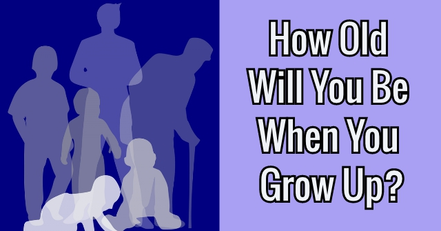How Old Will You Be When You Grow Up?