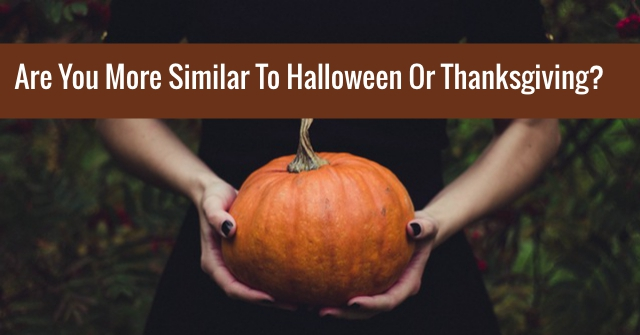 Are You More Similar To Halloween Or Thanksgiving?