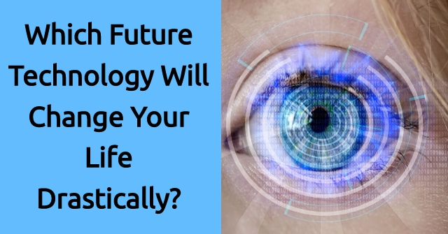 Which Future Technology Will Change Your Life Drastically?