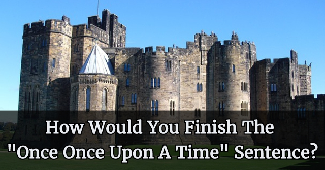 "How Would You Finish The ""Once Once Upon A Time"" Sentence?"
