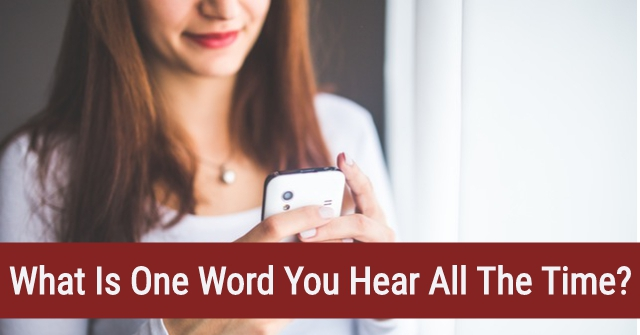 What Is One Word You Hear All The Time?