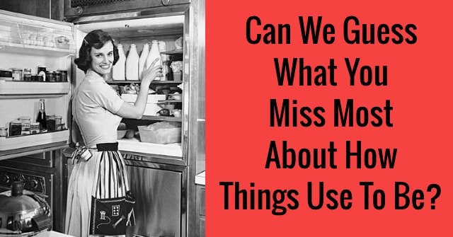 Can We Guess What You Miss Most About How Things Use To Be?