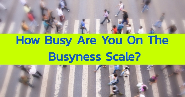 How Busy Are You On The Busyness Scale?