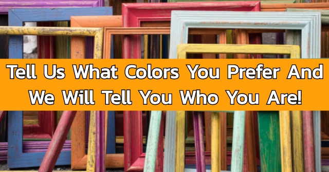 Tell Us What Colors You Prefer And We Will Tell You Who You Are!
