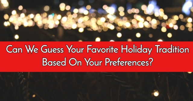 Can We Guess Your Favorite Holiday Tradition Based On Your Preferences?