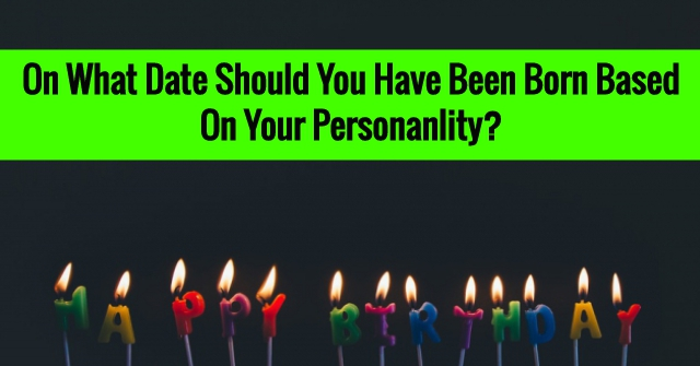 On What Date Should You Have Been Born Based On Your Personality?