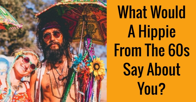What Would A Hippie From The 60s Say About You?