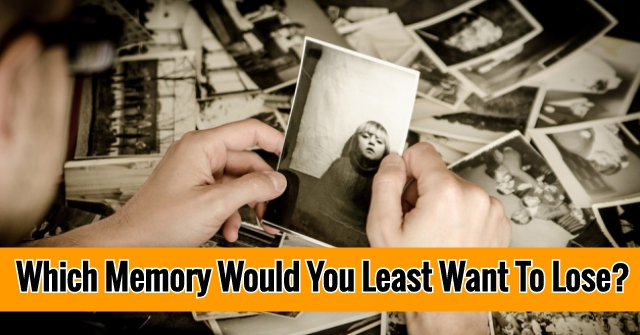 Which Memory Would You Least Want To Lose?