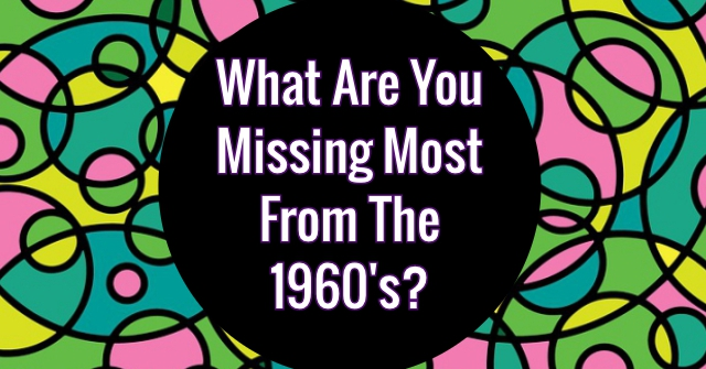 What Are You Missing Most From The 1960's?