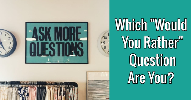 "Which ""Would You Rather"" Question Are You?"