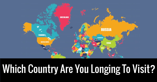 Which Country Are You Longing To Visit?