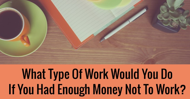 What Type Of Work Would You Do If You Had Enough Money Not To Work?