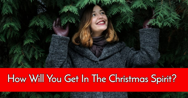 How Will You Get In The Christmas Spirit?