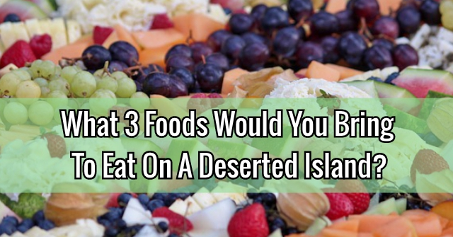What 3 Foods Would You Bring To Eat On A Deserted Island?