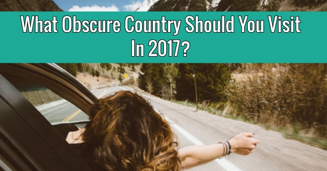 What Obscure Country Should You Visit In 2017?