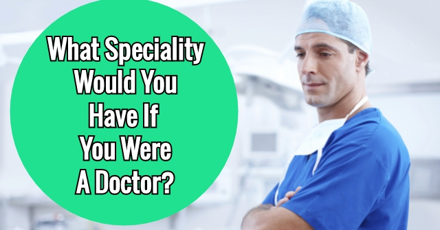 What Speciality Would You Have If You Were A Doctor?