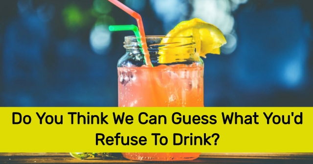 Do You Think We Can Guess What You'd Refuse To Drink?