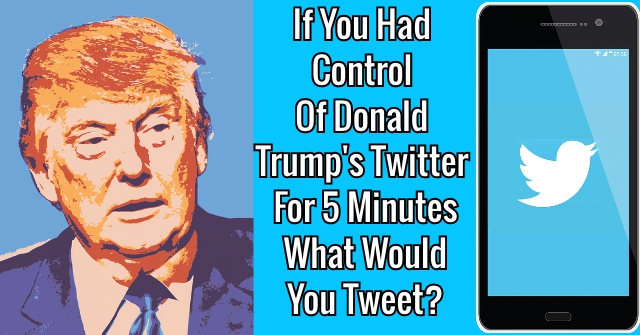 If You Had Control Of Donald Trump's Twitter For 5 Minutes What Would You Tweet?