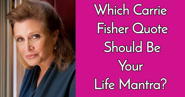 Which Carrie Fisher Quote Should Be Your Life Mantra?