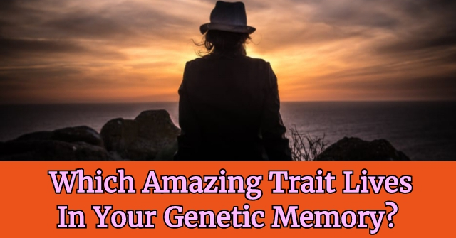 Which Amazing Trait Lives In Your Genetic Memory?