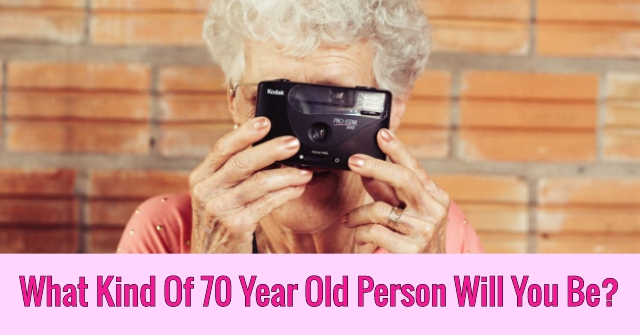 What Kind Of 70 Year Old Person Will You Be?