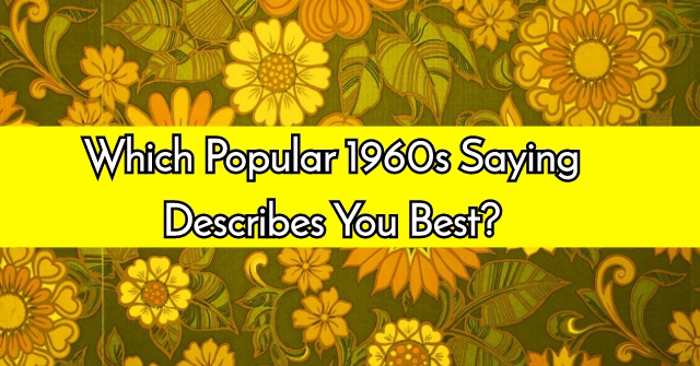 Which Popular 1960s Saying Describes You Best?