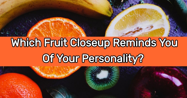 Which Fruit Closeup Reminds You Of Your Personality?
