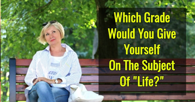 "Which Grade Would You Give Yourself On The Subject Of ""Life?"""