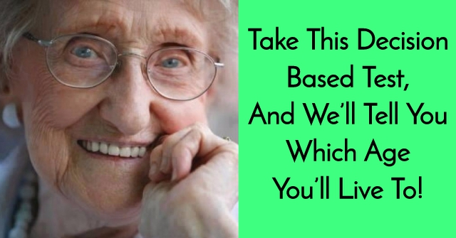Take This Decision Based Test, And We'll Tell You Which Age You'll Live To!