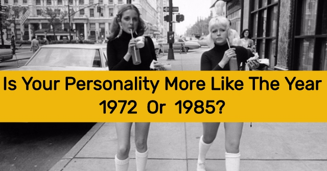 Is Your Personality More Like The Year 1972 Or 1985?
