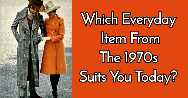 Which Everyday Item From The 1970s Best Suits You Today?