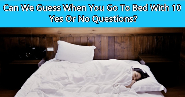 Can We Guess When You Go To Bed With 10 Yes Or No Questions?